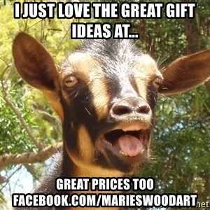 Illogical Goat - I just love the great gift ideas at... Great prices too Facebook.com/marieswoodart
