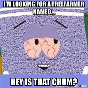 Towelie - I'm looking for a freefarmer named... hey is that chum?