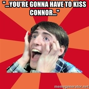 "Super Excited - ""...you're gonna have to kiss connor..."""