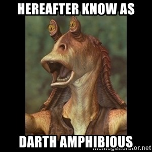 Jar Jar Binks - hereafter know as Darth Amphibious