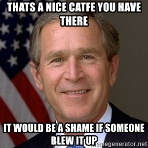 George Bush - Thats a nice catfe you have there It would be a shame if someone blew it uP