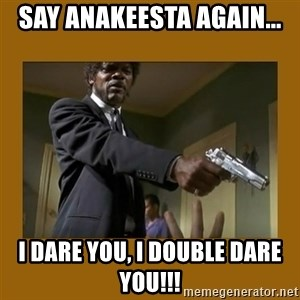 say what one more time - say anakeesta again... i dare you, I double dare you!!!