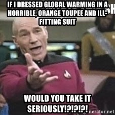 Patrick Stewart WTF - if i dressed global warming in a horrible, orange toupee and ill-fitting suit would you take it seriously!?!?!?!