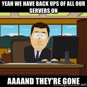 and they're gone - Yeah We have back ups of all our servers on aaaand they're gone