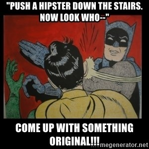 "Batman Slappp - ""push a hipster down the stairs. now look who--"" come up with something original!!!"