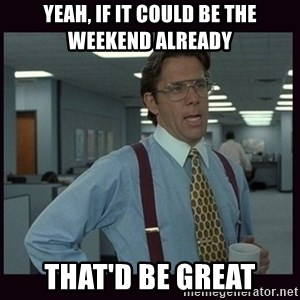 Yeeah..If you could just go ahead and...etc - Yeah, if it could be the weekend already that'd be great