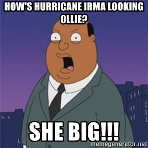 ollie williams - How's hurricane Irma looking Ollie? She big!!!
