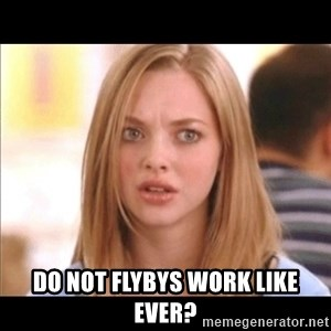 Karen from Mean Girls - do not flybys work like ever?