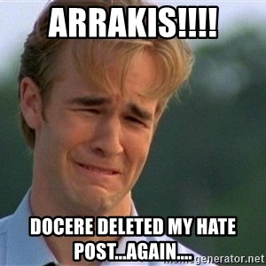 Crying Man - ARRAKIS!!!! Docere deleted my hate post...again....