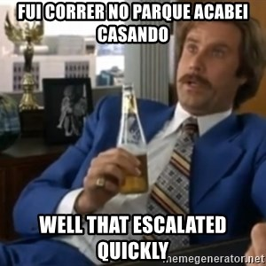 well that escalated quickly  - Fui correr no parque acabei casando Well that escalated quIckly