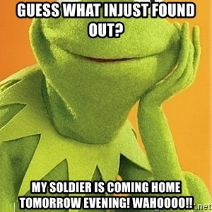 Kermit the frog - Guess what injust found out? My soldier is coming home tomorrow evening! Wahoooo!!