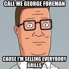 hank hill meme - Call me george foreman Cause i'm selling everybody GrilLS