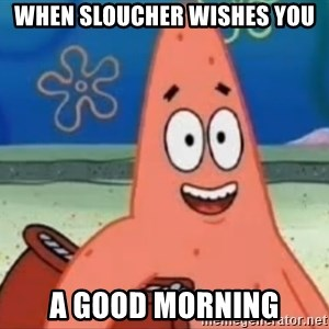 Happily Oblivious Patrick - when sloucher wishes you a good morning