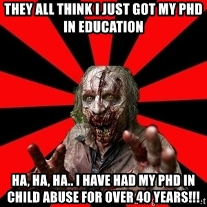 Zombie - They All THink I just got my phd in Education Ha, Ha, Ha.. I have had my PHD in CHILD ABUSE FOR OVER 40 years!!!