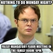 Dwight Shrute - Nothing to do Monday Night? False! Mandatory floor meeting in the family room. 9PM.