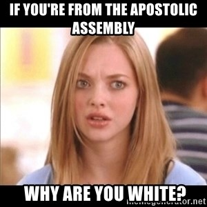 Karen from Mean Girls - If you're from the Apostolic aSsembly   why Are you white?