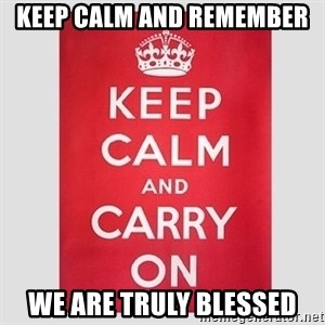 Keep Calm - Keep calm and remember  We are truly BLESSED