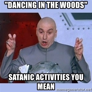 """Dr Evil meme - """"dancing in the woods"""" Satanic activities you mean"""