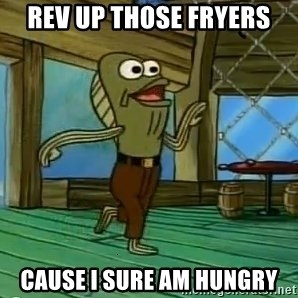 Rev Up Those Fryers - Rev up those fryers Cause I sure am hungry