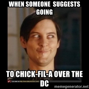 Tobey_Maguire - when someone  suggests going to Chick-fil-a over the DC