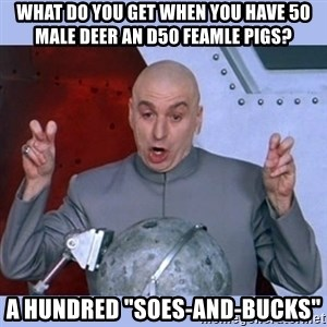 """Dr Evil meme - What do you get when you have 50 male deer an d50 feamle pigs? a HUNDRED """"sOES-AND-BUCKS"""""""