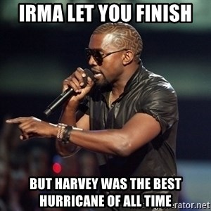 Kanye - Irma let you finish But harvey was the best hurricane of all time