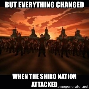 until the fire nation attacked. - But Everything Changed When The Shiro Nation Attacked