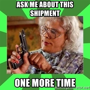 Madea - Ask me about this shipment One more time