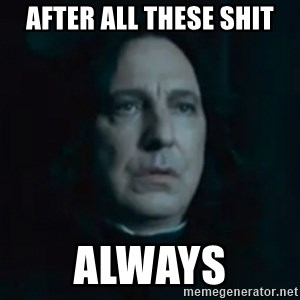 Always Snape - After all these shit Always
