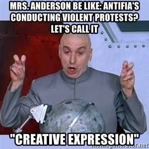 """Dr Evil meme - Mrs. Anderson be like: antifia's conducting violent protests? let's call it  """"creative expression"""""""