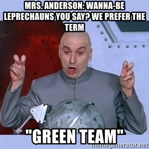 """Dr Evil meme - Mrs. anderson: Wanna-Be leprechauns you say? we prefer the term """"green team"""""""