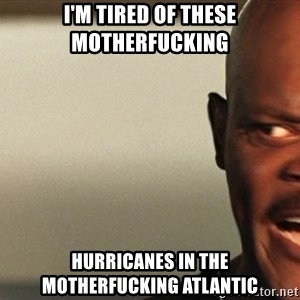 Snakes on a plane Samuel L Jackson - I'm tired of these motherfucking Hurricanes in the motherfucking atlantic