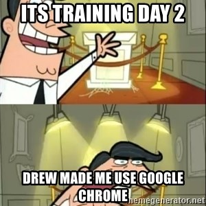 if i had one doubled - Its Training Day 2 Drew made me use google Chrome