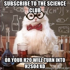 Science Cat - Subscribe to The SCIENCE club  or your h20 will turn into h2so4 xD