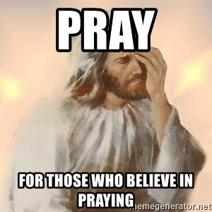 Facepalm Jesus - Pray  For those who believe in praying