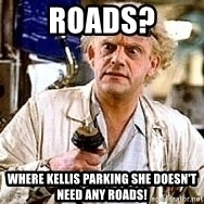 Doc Back to the future - Roads? Where kellis parking she doesn't need any roads!