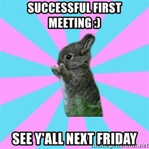 yAy FoR LifE BunNy - Successful first meeting :) See y'all next friday
