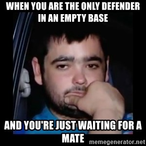 just waiting for a mate - WHEN YOU ARE THE ONLY DEFENDER In An Empty base And You're Just WAITING FOR A mate