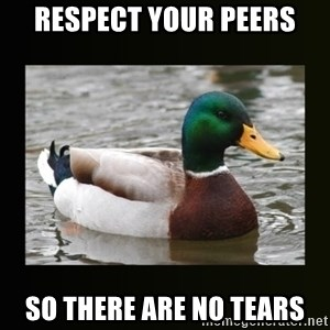 good advice duck - RESPect your peers So there are no tears