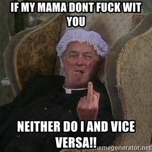 Things my homophobic mother says - If my MAma dont fuck wit you Neither do i and vice versa!!
