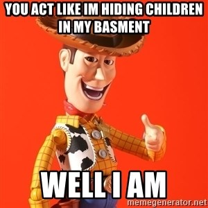 Perv Woody - You acT like im hiding children in my basment  Well i am