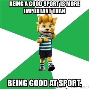 sporting - Being a good sport is more important than being good at sport.