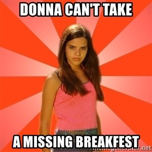 Jealous Girl - Donna can't take A Missing breakfest