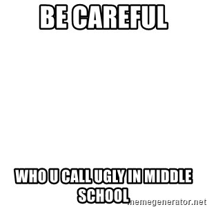 Blank Template - be careful who u call ugly in middle school
