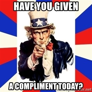 uncle sam i want you - Have You given a compliment today?