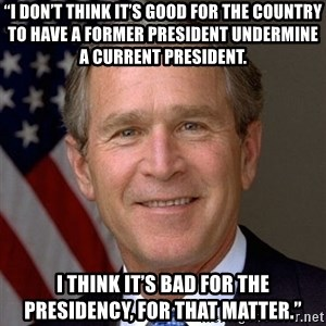 "George Bush - ""I don't think it's good for the country to have a former president undermine a current president. I think it's bad for the presidency, for that matter."""