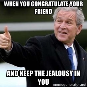 nice try bush bush - WHEN YOU CONGRATULATE YOUR FRIEND AND KEEP THE JEALOUSY IN YOU