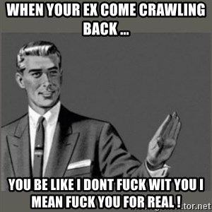 Bitch, Please grammar - When your ex come crawling back ... You be like I DONT FUCK WIT YOU I MEAN FUCK YOU FOR REAL !