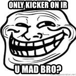 Troll Faceee - ONLY KICKER ON IR U MAD BRO?