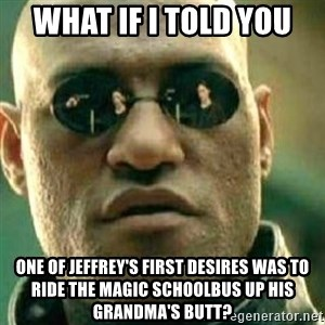 What If I Told You - What if I told you One of Jeffrey's first desires was to ride the magic schoolbus up his grandma's butt?